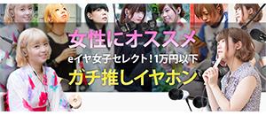 女性にオススメ eイヤ女子セレクト!1万円以下ガチ推しイヤホン