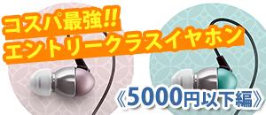 《価格別》専門店おすすめ!コスパ最強!!エントリークラスイヤホン【5000円以下編】