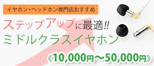 専門店おすすめ!ステップアップに最適!ミドルクラスイヤホン【10000円〜50000円】