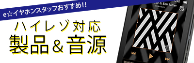 e☆イヤホンスタッフおすすめ!! ハイレゾ対応製品・音源