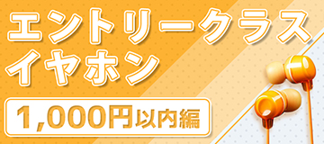 e☆イヤホンセレクション!エントリークラスイヤホン【1000円以内編】