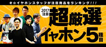 e☆イヤホンスタッフが注目商品をランキング! 2017注目超厳選イヤホン5種目