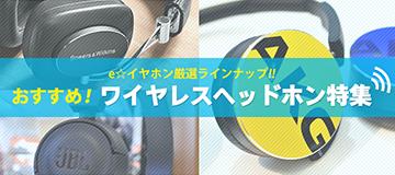 e☆イヤホン厳選ラインナップ!おすすめ!ワイヤレスヘッドホン特集