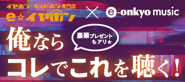 e☆イヤホン×e-onkyo musicコラボ企画
